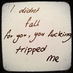 I didn't fall for you, you f*cking tripped me. ~Love Quote