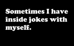 All the time. I'm hilarious like that…
