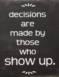 Decisions are made by those who show up.