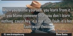 When you blame yourself you learn from it If you blame someone else you dont Meaning