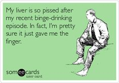 My liver is so pissed after my recent binge-drinking episode. In fact, I'm pretty sure it just gave me the finger. | Confession Ecard