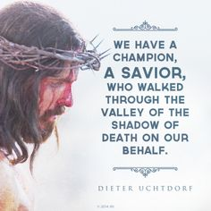 """""""We have a champion, a Savior, who walked through the valley of the shadow of death on our behalf.""""—President Dieter F. Uchtdorf"""