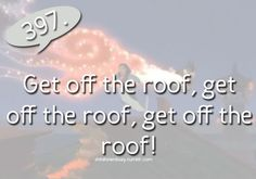 Get off the roof!.... What I shout in most movies as the characters flee an explosion