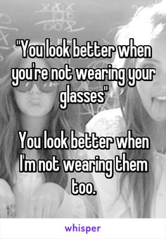 """You look better when you're not wearing your glasses""  You look better when I'm…"