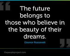 The future belongs to those who believe in the beauty of their dreams. - Eleanor Roosevelt  http://thepeopleproject.com/share-a-quote.php