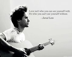 Love isn't who you can see yourself with. It's who you can't see yourself without - Jared Leto 30 seconds to mars