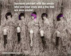 Surround yourself with the people who love your crazy and few that are a little crazier.