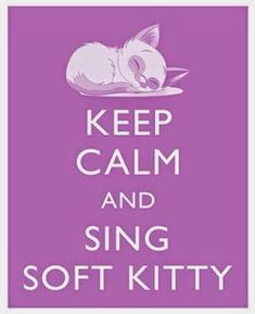 Keep Calm and Sing Soft Kitty Keep Calm Quotes