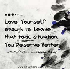 Love yourself enough to leave that toxic situation. You deserve better. -Thema Davis by deeplifequotes, via Flickr