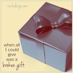 It's not enough. How could I give more? Maybe I should wait until I have a better income. Perhaps when my clothes are more in vogue. Maybe I just need to wait until my kids are grown and I have more time. Because who gives a broken gift?