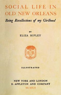 "Eliza Moore Chinn McHatten Ripley. ""Social Life in Old New Orleans: Being Recollections of My Girlhood."""