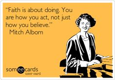 """""""Faith is about doing. You are how you act, not just how you believe.""""  Mitch Albom. One of my favorite authors."""