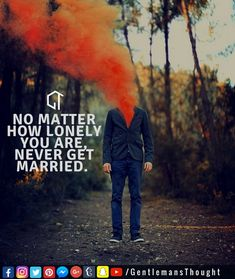 NO MATTER HOW LONELY YOU ARE, NEVER GET MARRIED. #gentlemansthought #men #lifequote #Inspirational #inspiredaily #inspired #hardworkpaysoff #hardwork #motivation #determination #businessman #businesswoman #business #entrepreneur #entrepreneurlife #entrepreneurlifestyle #businessquotes #success #successquotes #quoteoftheday #quotes #Startuplife #millionairelifestyle #millionaire #money #billionare #hustle #relationshipquotes #Inspiration #Inspirationalquote