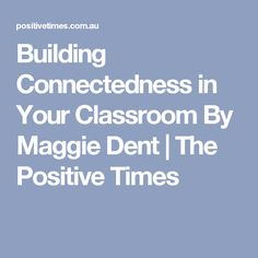 Building Connectedness in Your Classroom By Maggie Dent | The Positive Times