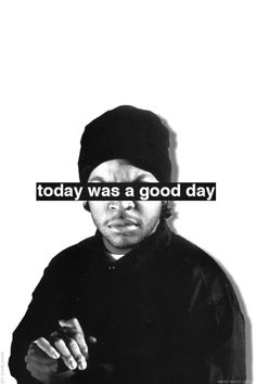 Ice Cube Today was a good day, maybe I should turn this into a poster and put it up by my teacher desk lol