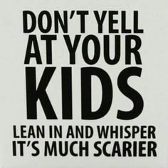 Don't yell at your kids. Lean in and whisper. It's much scarier.