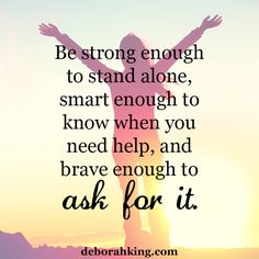 Inspirational Quote: Be strong enough to stand alone, smart enough to know when you need help, and brave enough to ask for it. Love & light, Deborah #EnergyHealing #Qotd #Wisdom