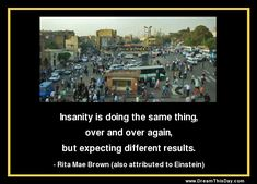 Insanity is doing the same thing, over and over again, but expecting different results. - Rita Mae Brown (also attributed to Einstein)