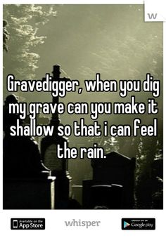 Gravedigger, when you dig my grave can you make it shallow so that i can feel the rain.