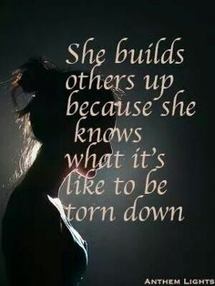 She builds others up because she knows what it's like to be torn down.