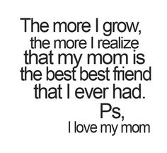 The more I grow the more I realize that my mom is the best best riend that I ever had. PS, I love my mom