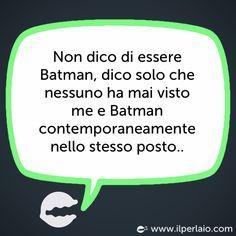 Non dico di essere Batman, dico solo che nessuno ha mai visto me e Batman contemporaneamente nello stesso posto.