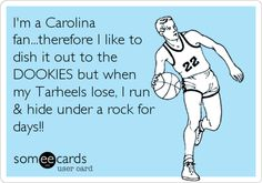 I'm a Carolina fan...therefore I like to dish it out to the DOOKIES but when my Tarheels lose, I run & hide under a rock for days!!