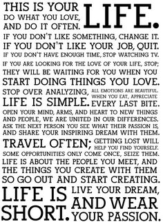 This is your LIFE. Do what you love and do it often, If you dont like something, CHANGE IT.