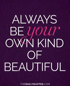 Always be your own kind of beautiful. thedailyquotes.com