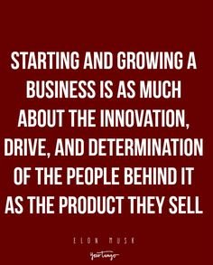 Starting and growing a business is as much about the innovation, drive, and determination of the people behind it as the product they sell. — Elon Musk