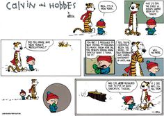 calvin: well, it's a new year. and i'd say the first 10 hours haven't been up to snuff. hobbes: did you make any new year's resolutions? calvin: you bet! i resolved to quit hiding my feelings so much! from now on, the world's gonna know exactly what i think of it! hobbes: yes, you've certainly been the model of self-restraint and understatement up until now. calvin: well no more. and i've also resolved not to put up with sarcastic tigers. hobbes: if i see any, i'll tell them.