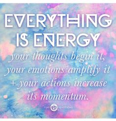 Energy IS EVERYTHING, your THOUGHTS BEGIN at, your EMOTIONS AMPLIFY it, your ACTIONS INCREASE its MOMENTUM.