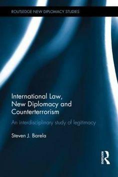 International law, new diplomacy and counterterrorism : an interdisciplinary study of legitimacy / Steven J. Barela. -- London ;  New York :  Routledge, Taylor  Francis Group,  2014.