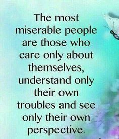 The most miserable people are those who care only about themselves, understand only their own troubles, and see only their own perspective.