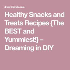 Healthy Snacks and Treats Recipes {The BEST and Yummiest!} – Dreaming in DIY