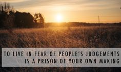 TO LIVE IN FEAR OF PEOPLE'S JUDGMENTS IS A PRISON OF YOUR OWN MAKING