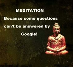 Meditation. Because some questions can't be answered by google.