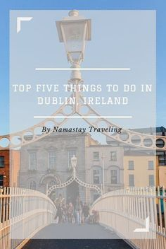 The best things to see, do and eat in Dublin, Ireland. The top five sites you must not miss!