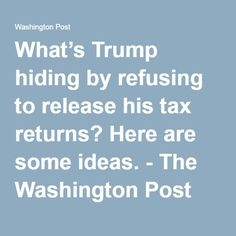 What's Trump hiding by refusing to release his tax returns? Here are some ideas. - The Washington Post