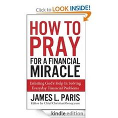 How to Pray for a Financial Miracle by James L. Paris FREE! 4.5 Stars! www.moreforlessonline.com Your best source for discount and free kindle books