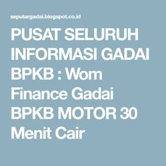 PUSAT SELURUH INFORMASI GADAI BPKB : Wom Finance Gadai BPKB MOTOR 30 Menit  Cair