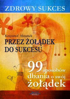 Zdrowy sukces. Przez żołądek do sukcesu / Krzysztof Abramek   Kto jeszcze chce cieszyć się swoimi osiągnięciami, nie skazując swojego żołądka i zdrowia na wieczną walkę?