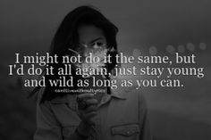 I might not do it the same,but id do it all again, just stay young and wild as long as you can