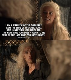 Quote from Game of Thrones 1x04 │  Daenerys Targaryen (to Viserys): I am a Khaleesi of the Dothraki! I am the wife of the great Khal and I carry his son inside me. The next time you raise a hand to me will be the last time you have hands.