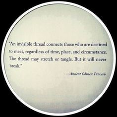 Ancient Chinese Proverb quote - An invisible thread connects those who are destine to meet, regardless of time, and circumstance. The thread may stretch or tangle, But it will never break. Love Quotes Movies, Great Quotes, Quotes To Live By, Inspirational Quotes, Motivational, Daily Quotes, Quirky Quotes, Awesome Quotes, Love Images