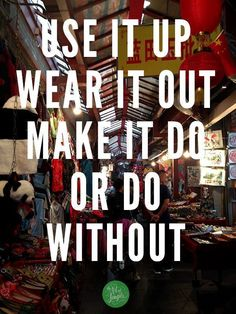 Use it up, wear it out, make it do, or do without. -World War II conservation slogan that still rings true today