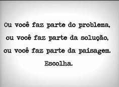 Ou você faz parte do problema, ou você faz parte da solução, ou você faz parte da paisagem. Escolha.