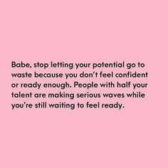 babe stop letting your potential go to waste because you dont feel confident or ready enough people with half your talent are making serious waves while you're still waiting to feel ready Self Love Quotes, Words Quotes, Wise Words, Quotes To Live By, Me Quotes, Motivational Quotes, Inspirational Quotes, Things Get Better Quotes, You Can Do It Quotes