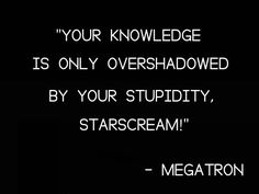 Transformers 2 I Love You Quote : ... is only overshadowed by your stupidity, Starscream!