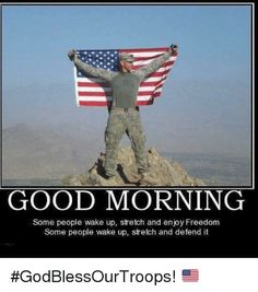 Memes, Ups, and Good Morning: GOOD MORNING   Some people wake up, stretch and enjoy Freedom   Some people wake up, stretch and defend it  #GodBlessOurTroops!